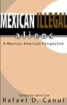 Mexican Illegal Aliens: A Mexican American Perspective. By Rafael D. Canul, Ph.D.